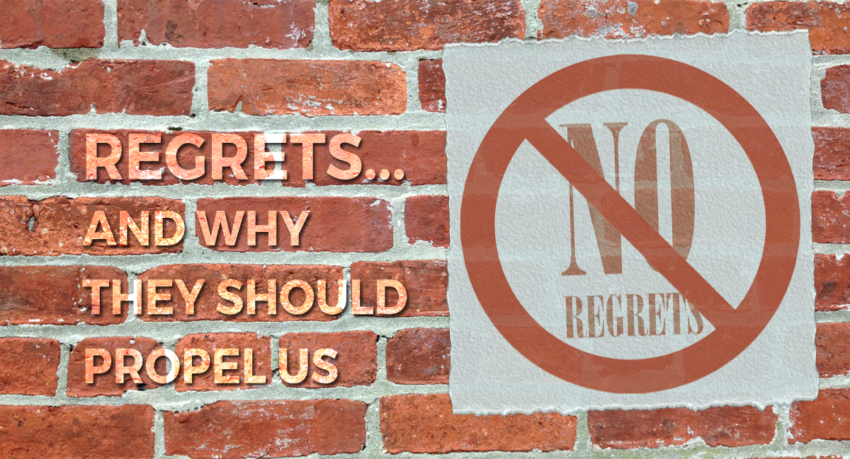 Regrets… & Why They Should Propel Us