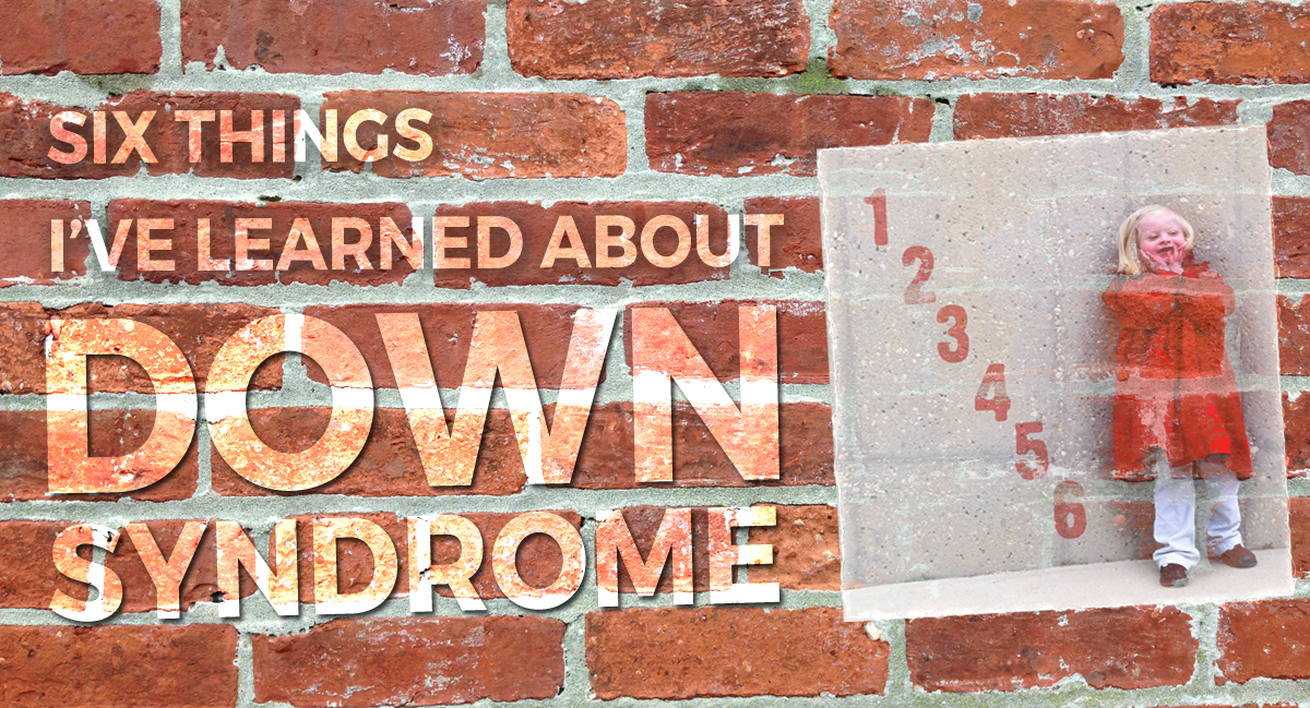 Six Things I've Learned About Down Syndrome