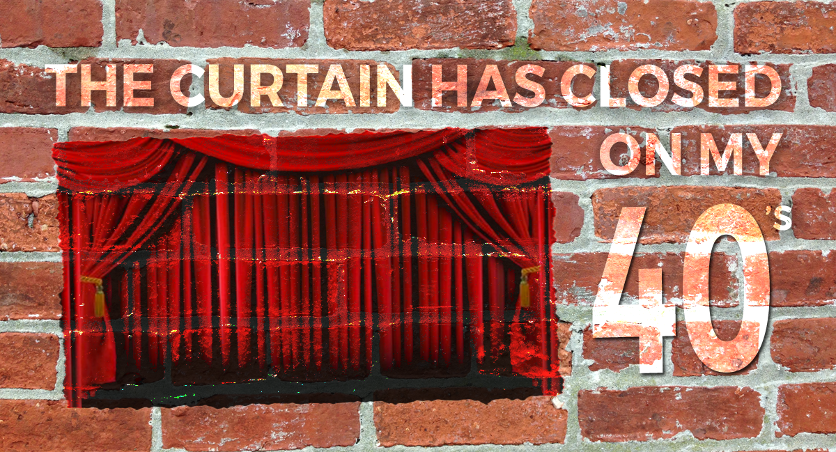The Curtain Has Closed On My Forties…