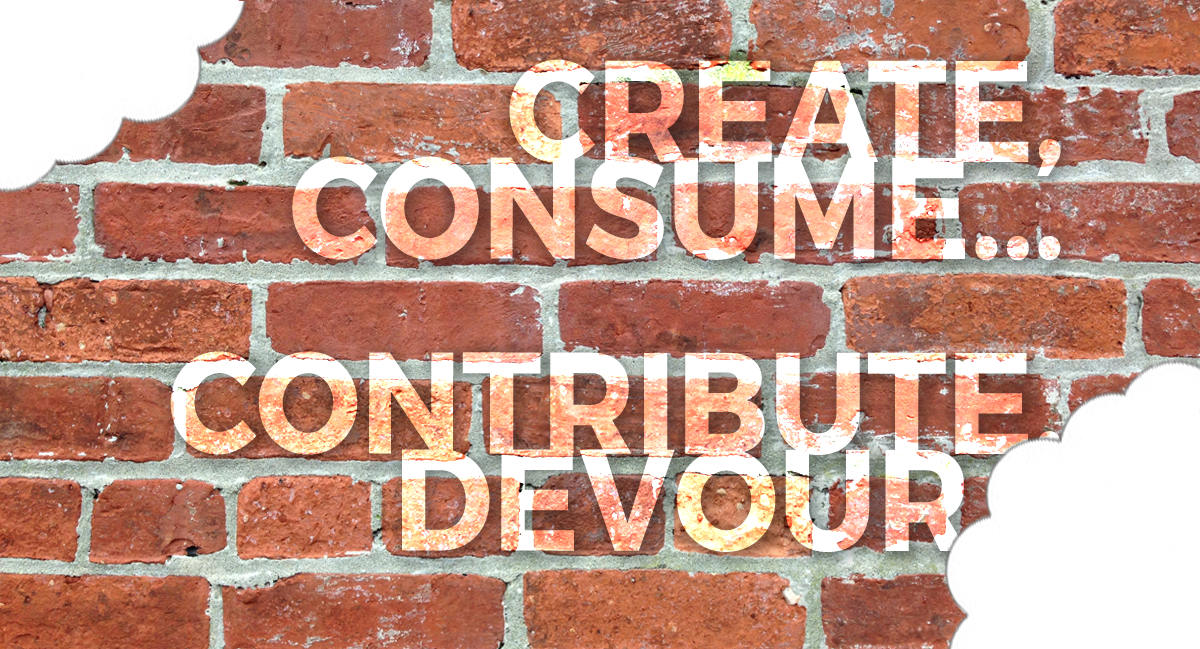 Create, Consume… Contribute, Devour…